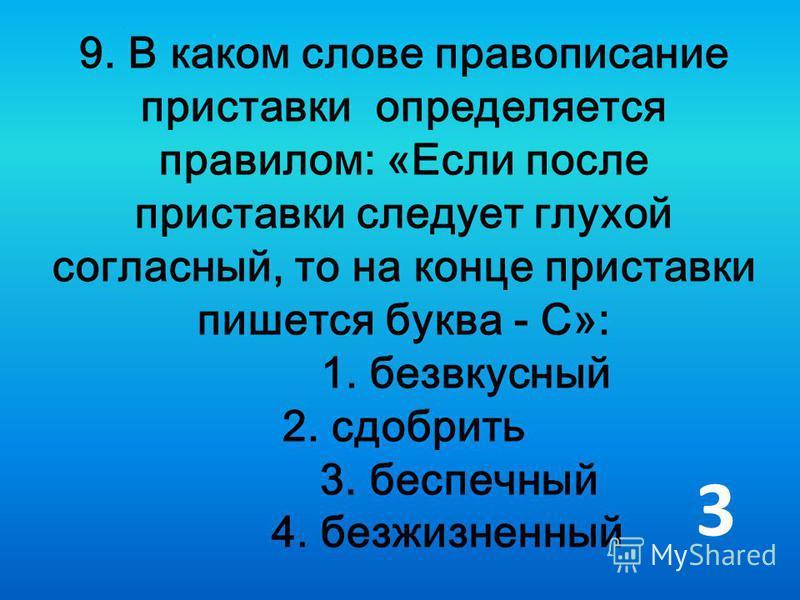 9. В каком слове правописание приставки определяется правилом: «Если после приставки следует глухой согласный, то на конце приставки пишется буква - С»: 1. безвкусный 2. сдобрить 3. беспечный 4. безжизненный 3