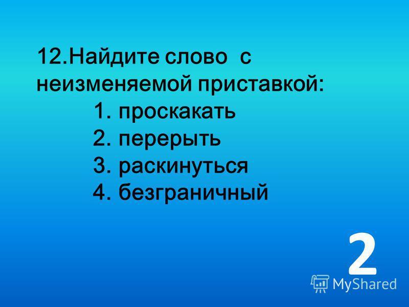 12. Найдите слово с неизменяемой приставкой: 1. проскакать 2. перерыть 3. раскинуться 4. безграничный 2