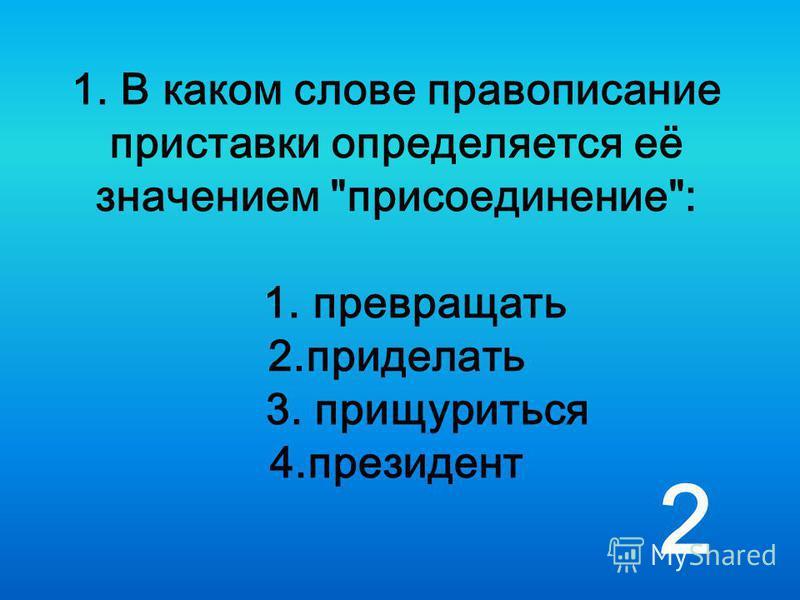 1. В каком слове правописание приставки определяется её значением присоединение: 1. превращать 2. приделать 3. прищуриться 4. президент 2