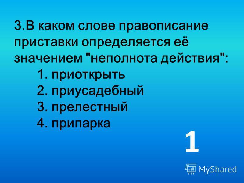3. В каком слове правописание приставки определяется её значением неполнота действия: 1. приоткрыть 2. приусадебный 3. прелестный 4. припарка 1