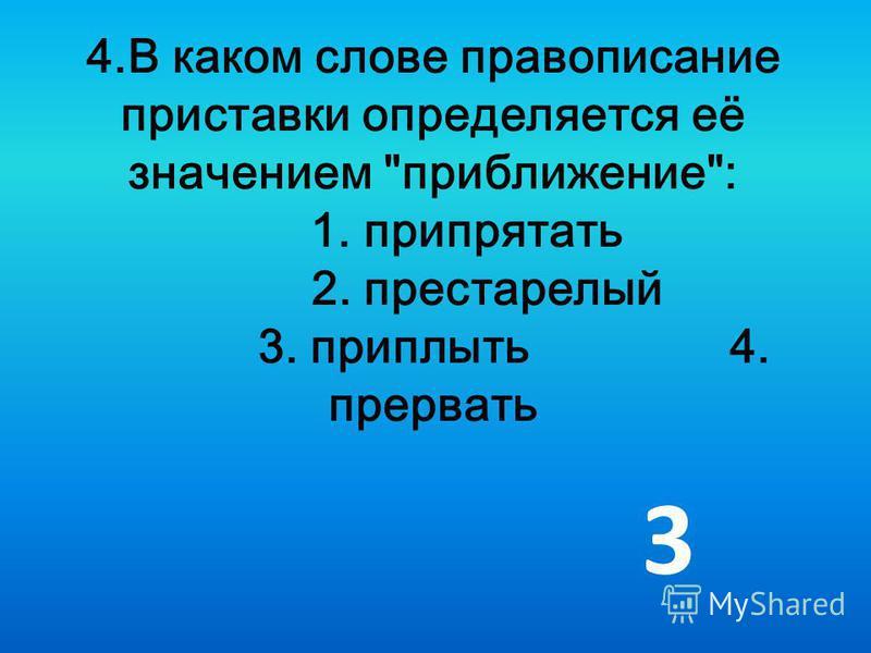 4. В каком слове правописание приставки определяется её значением приближение: 1. припрятать 2. престарелый 3. приплыть 4. прервать 3