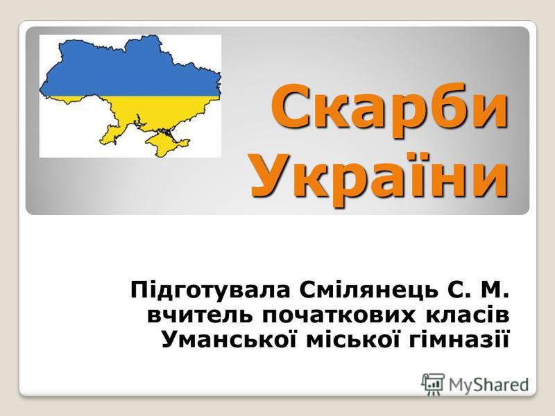 Скарби України Підготувала Смілянець С. М. вчитель початкових класів Уманської міської гімназії