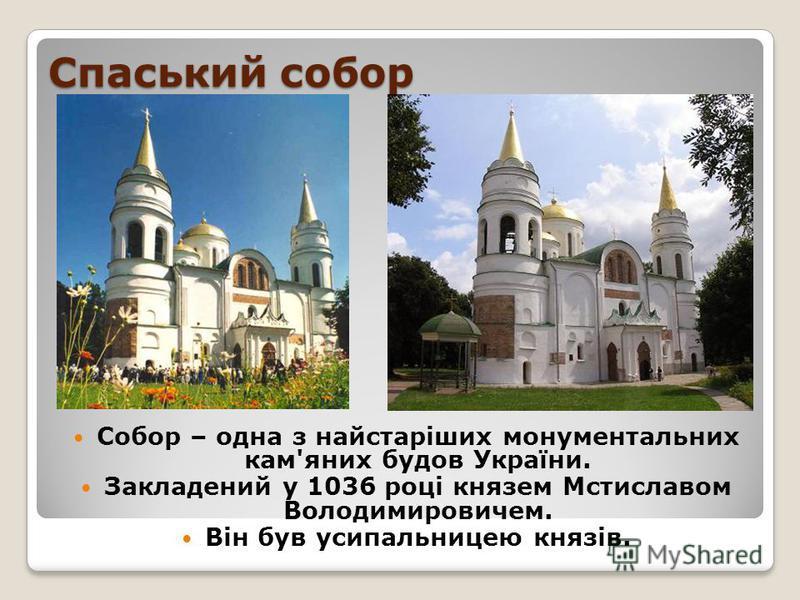 Спаський собор Собор – одна з найстаріших монументальних кам'яних будов України. Закладений у 1036 році князем Мстиславом Володимировичем. Він був усипальницею князів.