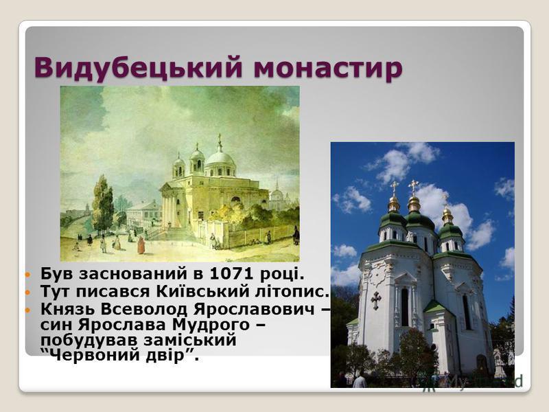 Видубецький монастир Був заснований в 1071 році. Тут писався Київський літопис. Князь Всеволод Ярославович – син Ярослава Мудрого – побудував заміський Червоний двір.