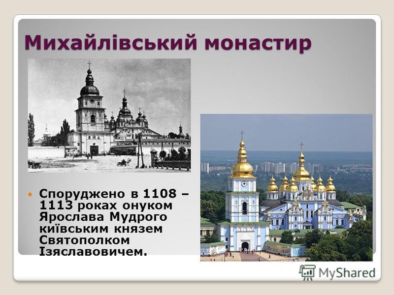 Михайлівський монастир Споруджено в 1108 – 1113 роках онуком Ярослава Мудрого київським князем Святополком Ізяславовичем.