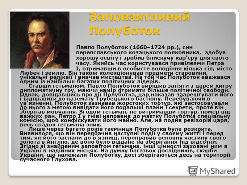 Заповзятливий Полуботок Павло Полуботок (1660–1724 рр.), син переяславського козацького полковника, здобув хорошу освіту і зробив блискучу кар'єру для свого часу. Якийсь час користувався привілеями Петра І, отримавши в особисте володіння кілька сіл,