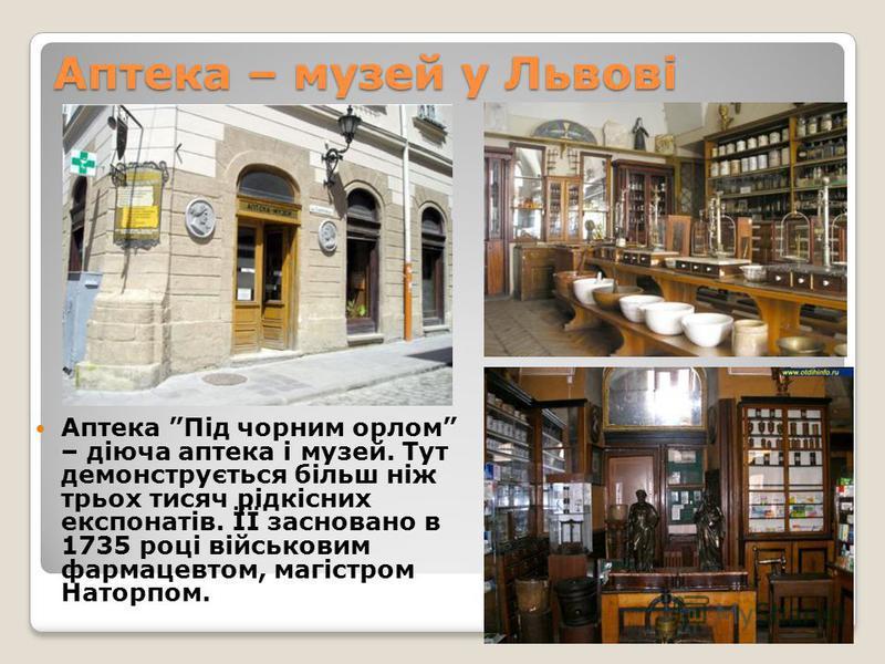 Аптека – музей у Львові Аптека Під чорним орлом – діюча аптека і музей. Тут демонструється більш ніж трьох тисяч рідкісних експонатів. ЇЇ засновано в 1735 році військовим фармацевтом, магістром Наторпом.