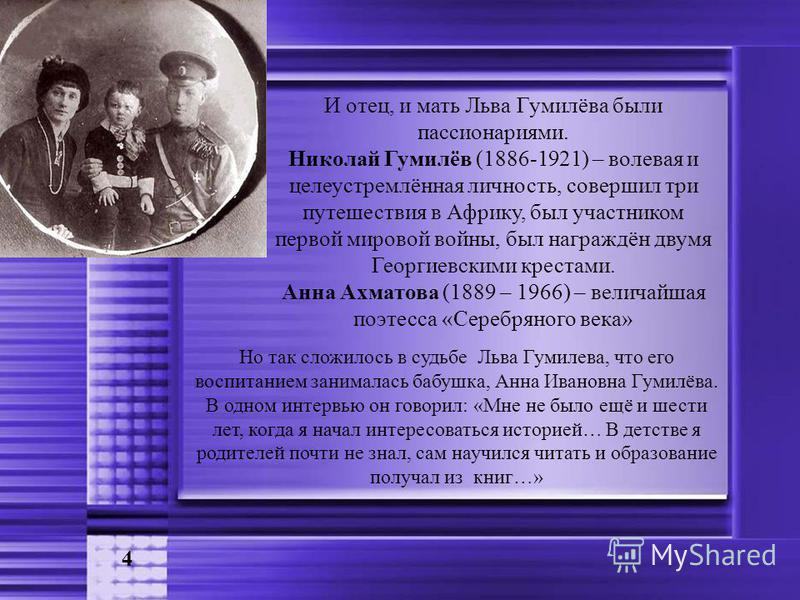 И отец, и мать Льва Гумилёва были пассионариями. Николай Гумилёв (1886-1921) – волевая и целеустремлённая личность, совершил три путешествия в Африку, был участником первой мировой войны, был награждён двумя Георгиевскими крестами. Анна Ахматова (188