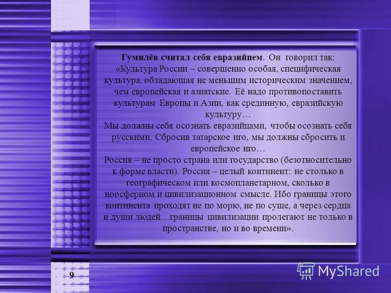 9 Гумилёв считал себя евразийцем. Он говорил так: «Культура России – совершенно особая, специфическая культура, обладающая не меньшим историческим значением, чем европейская и азиатские. Её надо противопоставить культурам Европы и Азии, как срединную