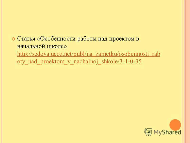 Статья «Особенности работы над проектом в начальной школе» http://sedova.ucoz.net/publ/na_zametku/osobennosti_rab oty_nad_proektom_v_nachalnoj_shkole/3-1-0-35 http://sedova.ucoz.net/publ/na_zametku/osobennosti_rab oty_nad_proektom_v_nachalnoj_shkole/