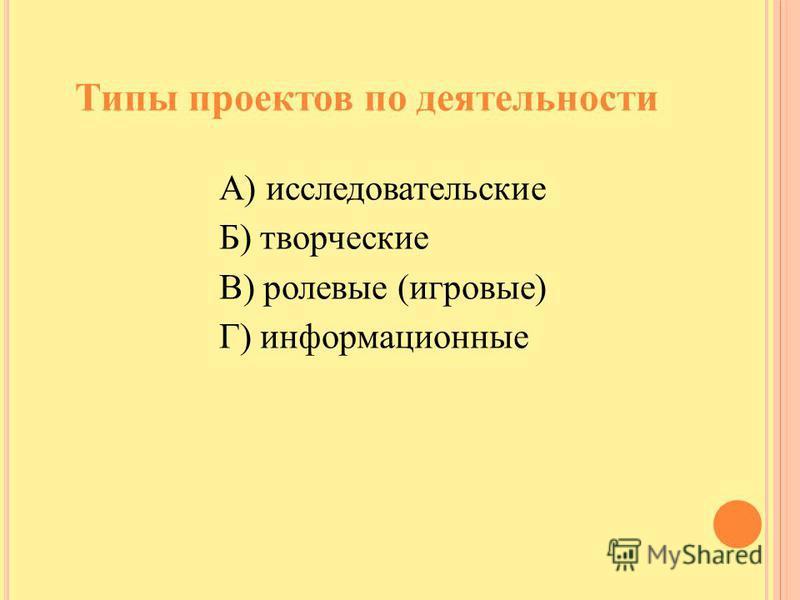 Типы проектов по деятельности А) исследовательские Б) творческие В) ролевые (игровые) Г) информационные