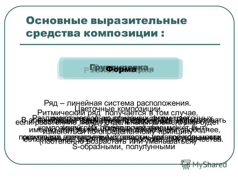 Основные выразительные средства композиции : Расположение Ряд – линейная система расположения. Ритмический ряд получается в том случае, если расстояние между отдельными элементами будет изменяться по определенному принципу (постепенно возрастать или