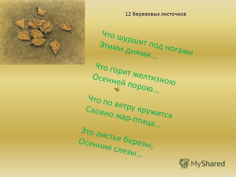 Что шуршит под ногами Этими днями... Что горит желтизною Осенней порою... Что по ветру кружится Словно жар-птица... Это листья березы, Осенние слезы... 12 березовых листочков