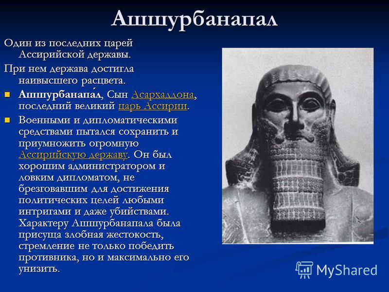 Ашшурбанапал Один из последних царей Ассирийской державы. При нем держава достигла наивысшего расцвета. Ашшурбанапал, Сын Асархаддона, последний великий царь Ассирии. Ашшурбанапал, Сын Асархаддона, последний великий царь Ассирии.Асархаддонацарь Ассир