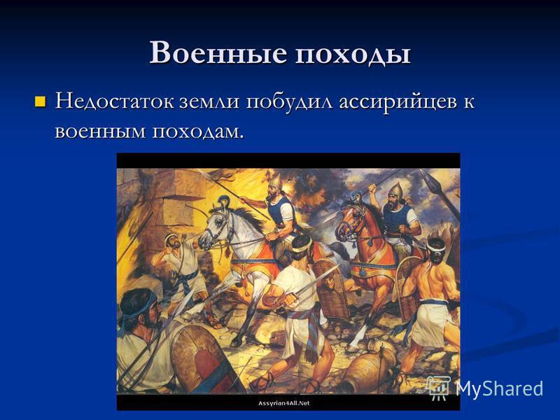 Военные походы Недостаток земли побудил ассирийцев к военным походам. Недостаток земли побудил ассирийцев к военным походам.