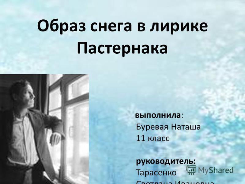 Образ снега в лирике Пастернака выполнила: Буревая Наташа 11 класс руководитель: Тарасенко Светлана Ивановна