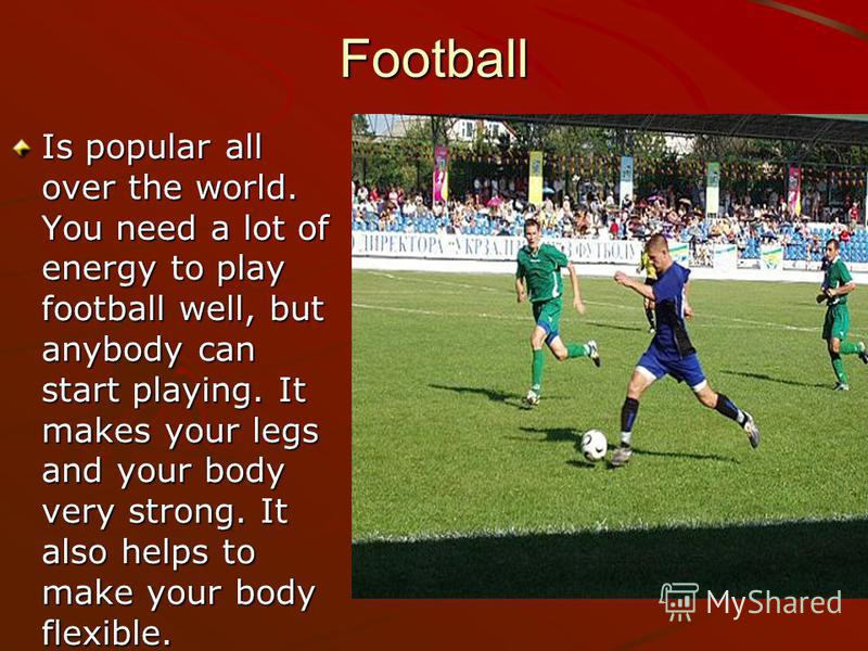 Football Is popular all over the world. You need a lot of energy to play football well, but anybody can start playing. It makes your legs and your body very strong. It also helps to make your body flexible.