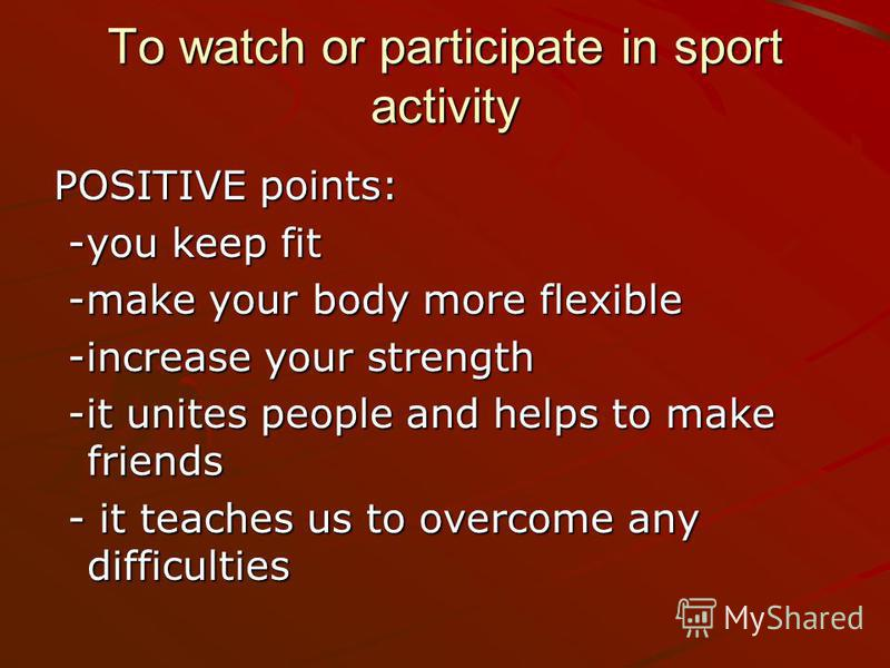 To watch or participate in sport activity POSITIVE points: -you keep fit -you keep fit -make your body more flexible -make your body more flexible -increase your strength -increase your strength -it unites people and helps to make friends -it unites