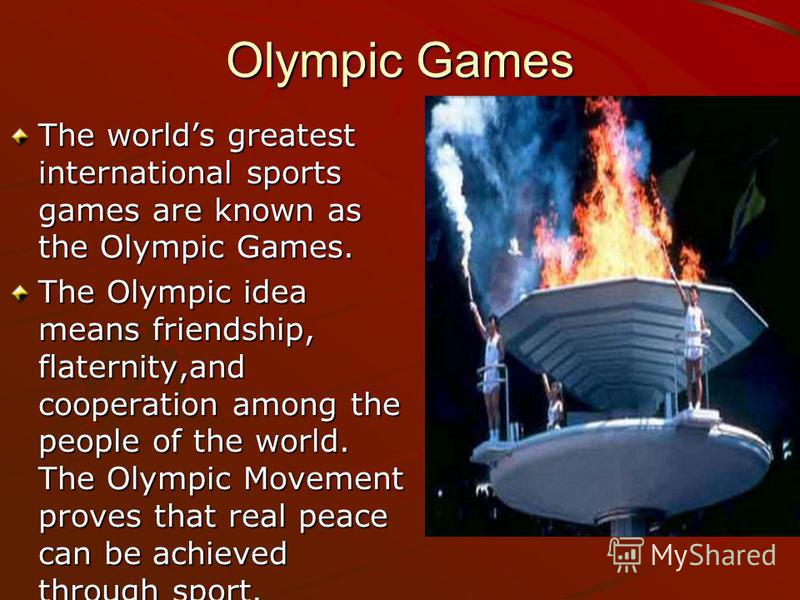 Olympic Games The worlds greatest international sports games are known as the Olympic Games. The Olympic idea means friendship, flaternity,and cooperation among the people of the world. The Olympic Movement proves that real peace can be achieved thro