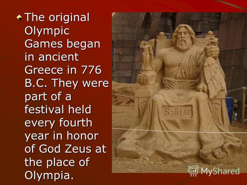 The original Olympic Games began in ancient Greece in 776 B.C. They were part of a festival held every fourth year in honor of God Zeus at the place of Olympia.