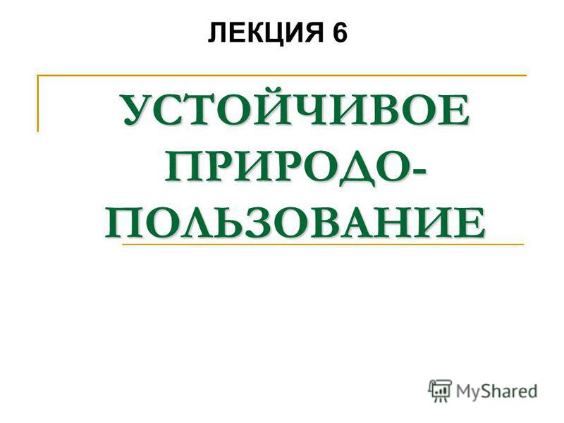 УСТОЙЧИВОЕ ПРИРОДО- ПОЛЬЗОВАНИЕ ЛЕКЦИЯ 6