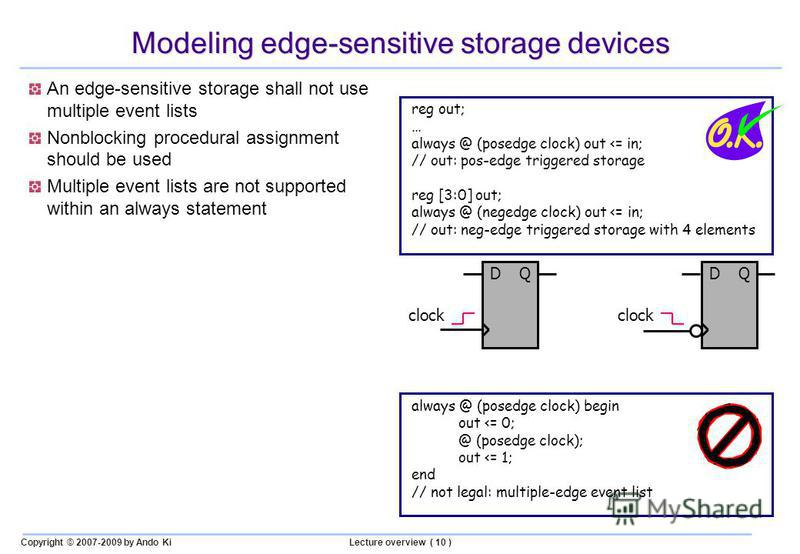 Copyright © 2007-2009 by Ando KiLecture overview ( 10 ) Modeling edge-sensitive storage devices An edge-sensitive storage shall not use multiple event lists Nonblocking procedural assignment should be used Multiple event lists are not supported withi