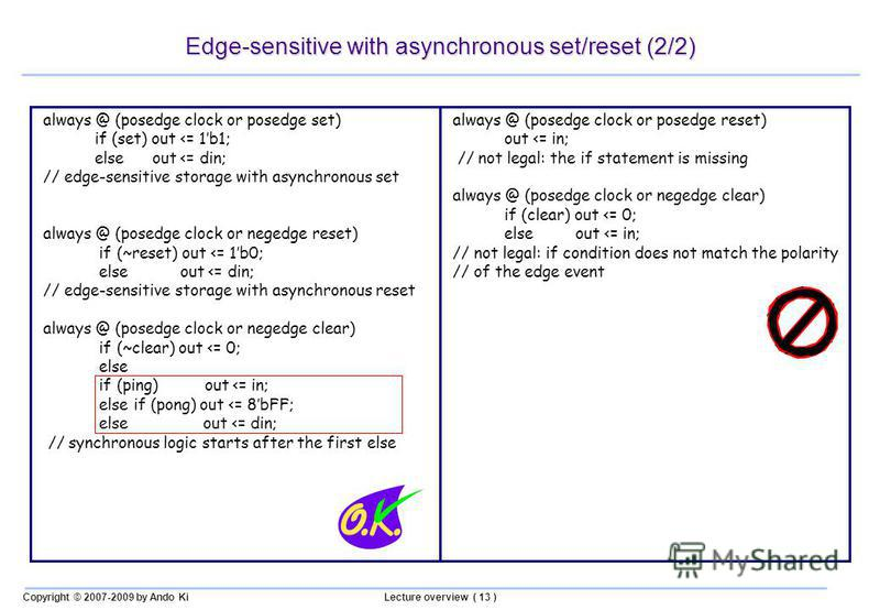 Copyright © 2007-2009 by Ando KiLecture overview ( 13 ) Edge-sensitive with asynchronous set/reset (2/2) always @ (posedge clock or posedge reset) out <= in; // not legal: the if statement is missing always @ (posedge clock or negedge clear) if (clea