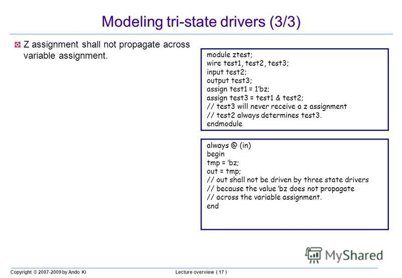 Copyright © 2007-2009 by Ando KiLecture overview ( 17 ) Modeling tri-state drivers (3/3) Z assignment shall not propagate across variable assignment. always @ (in) begin tmp = bz; out = tmp; // out shall not be driven by three state drivers // becaus