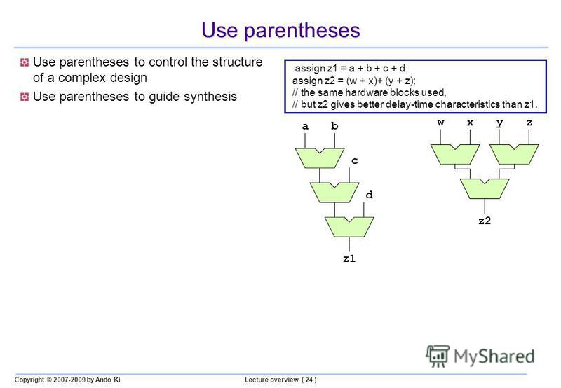 Copyright © 2007-2009 by Ando KiLecture overview ( 24 ) Use parentheses Use parentheses to control the structure of a complex design Use parentheses to guide synthesis assign z1 = a + b + c + d; assign z2 = (w + x)+ (y + z); // the same hardware bloc