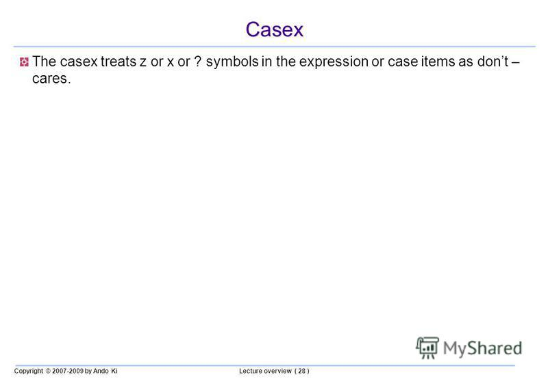 Copyright © 2007-2009 by Ando KiLecture overview ( 28 ) Casex The casex treats z or x or ? symbols in the expression or case items as dont – cares.