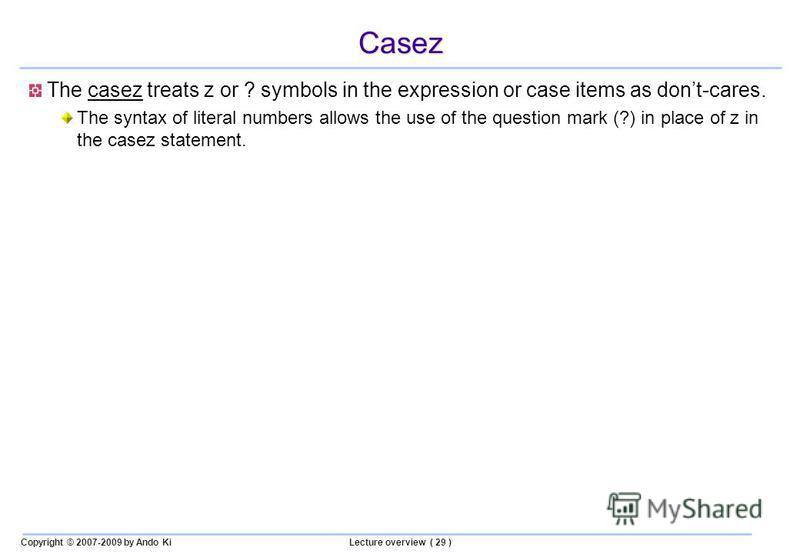 Copyright © 2007-2009 by Ando KiLecture overview ( 29 ) Casez The casez treats z or ? symbols in the expression or case items as dont-cares. The syntax of literal numbers allows the use of the question mark (?) in place of z in the casez statement.