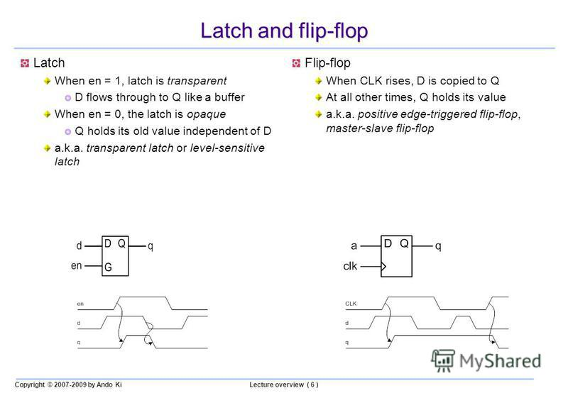 Copyright © 2007-2009 by Ando KiLecture overview ( 6 ) Latch and flip-flop Latch When en = 1, latch is transparent D flows through to Q like a buffer When en = 0, the latch is opaque Q holds its old value independent of D a.k.a. transparent latch or