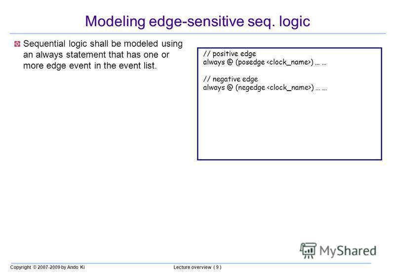 Copyright © 2007-2009 by Ando KiLecture overview ( 9 ) Modeling edge-sensitive seq. logic Sequential logic shall be modeled using an always statement that has one or more edge event in the event list. // positive edge always @ (posedge ) … … // negat