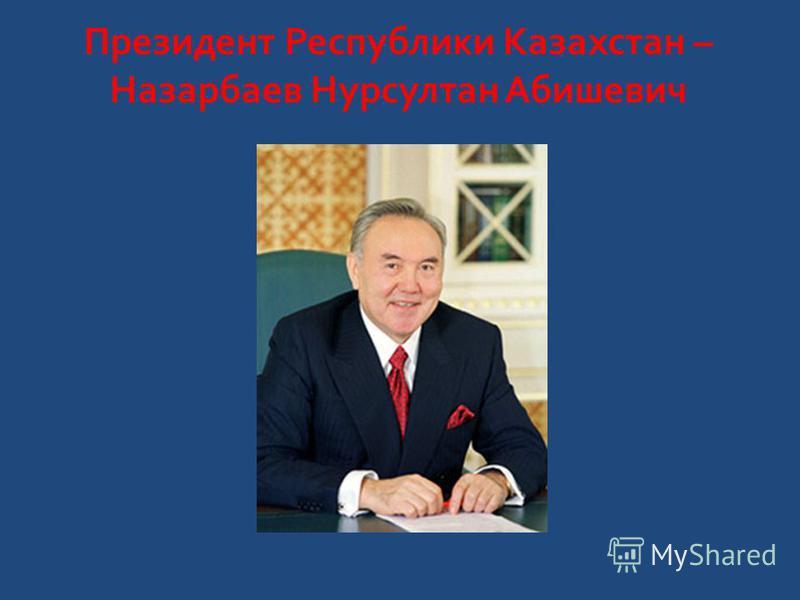 Президент Республики Казахстан – Назарбаев Нурсултан Абишевич