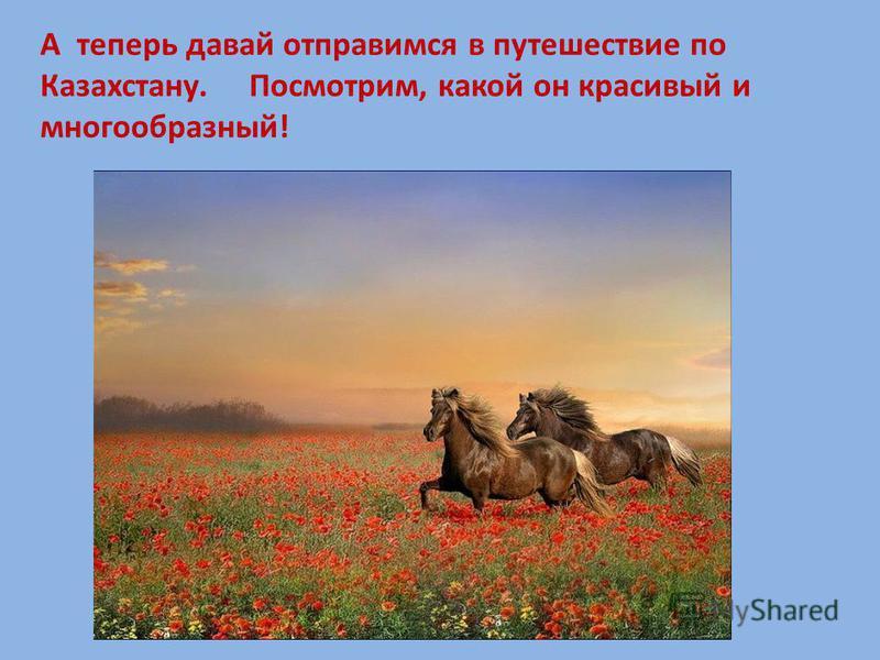 А теперь давай отправимся в путешествие по Казахстану. Посмотрим, какой он красивый и многообразный!