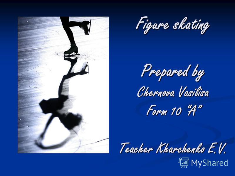 Figure skating Prepared by Chernova Vasilisa Form 10 A Teacher Kharchenko E.V.