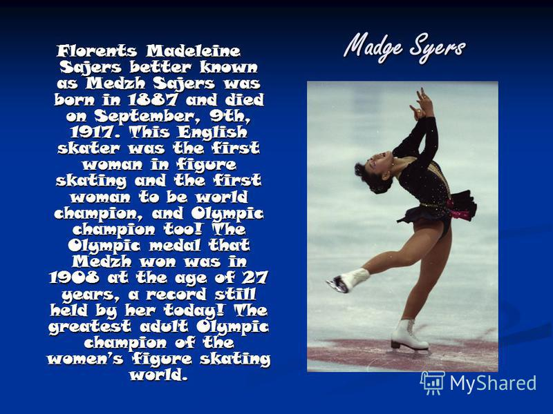 Madge Syers Florents Madeleine Sajers better known as Medzh Sajers was born in 1887 and died on September, 9th, 1917. This English skater was the first woman in figure skating and the first woman to be world champion, and Olympic champion too! The Ol