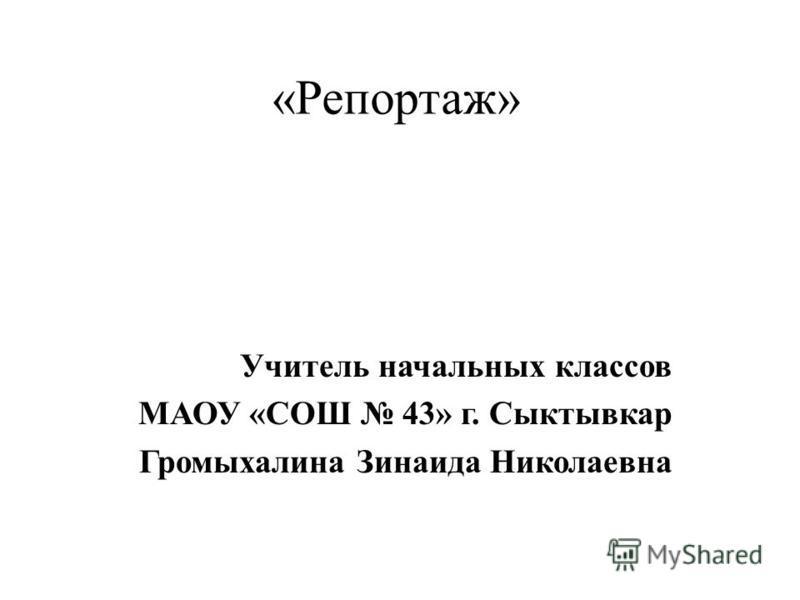 «Репортаж» Учитель начальных классов МАОУ «СОШ 43» г. Сыктывкар Громыхалина Зинаида Николаевна
