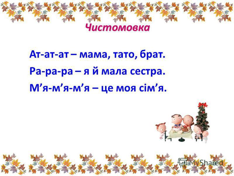 Чистомовка Ат-ат-ат – мама, тато, брат. Ра-ра-ра – я й мала сестра. Мя-мя-мя – це моя сімя.