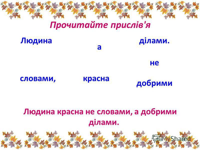 Людина красна не словами, а добрими ділами. Людинаділами. словами, а красна не добрими Прочитайте прислів'я