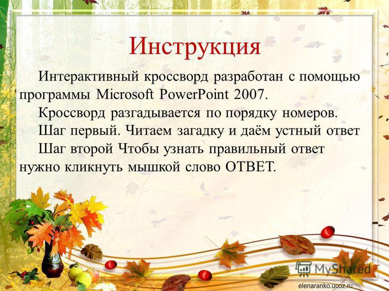 Инструкция Интерактивный кроссворд разработан с помощью программы Microsoft PowerPoint 2007. Кроссворд разгадывается по порядку номеров. Шаг первый. Читаем загадку и даём устный ответ Шаг второй Чтобы узнать правильный ответ нужно кликнуть мышкой сло