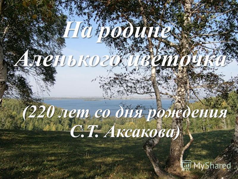 На родине Аленького цветочка На родине Аленького цветочка (220 лет со дня рождения С.Т. Аксакова)