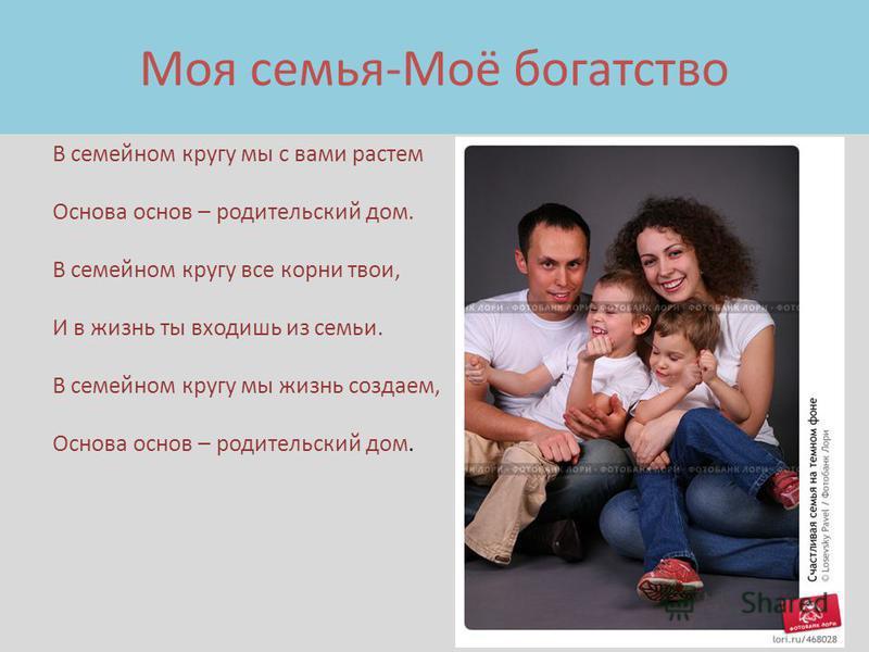 Моя семья-Моё богатство В семейном кругу мы с вами растем Основа основ – родительский дом. В семейном кругу все корни твои, И в жизнь ты входишь из семьи. В семейном кругу мы жизнь создаем, Основа основ – родительский дом.
