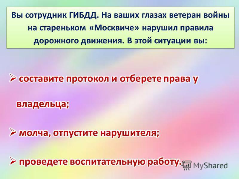 Вы сотрудник ГИБДД. На ваших глазах ветеран войны на стареньком «Москвиче» нарушил правила дорожного движения. В этой ситуации вы: