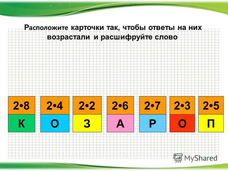 П 2525 О 2323 Р 27272828 К 2424 О 2 З 2626 А Р расположите карточки так, чтобы ответы на них возрастали и расшифруйте слово