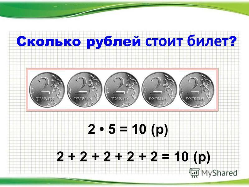 Сколько рублей стоит билет ? 2 5 = 10 (р) 2 + 2 + 2 + 2 + 2 = 10 (р)