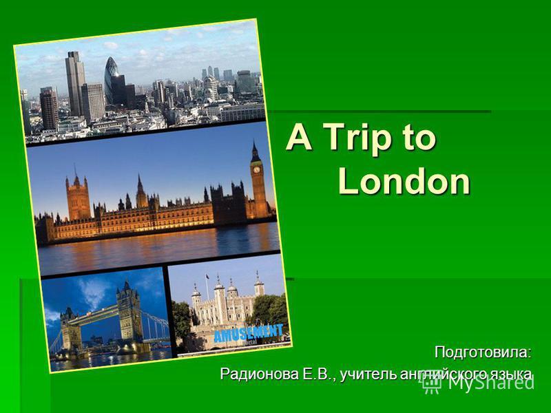 A Trip to London Подготовила: Радионова Е.В., учитель английского языка
