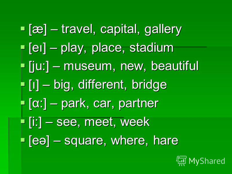 [æ] – travel, capital, gallery [æ] – travel, capital, gallery [eı] – play, place, stadium [eı] – play, place, stadium [ju:] – museum, new, beautiful [ju:] – museum, new, beautiful [ı] – big, different, bridge [ı] – big, different, bridge [α:] – park,
