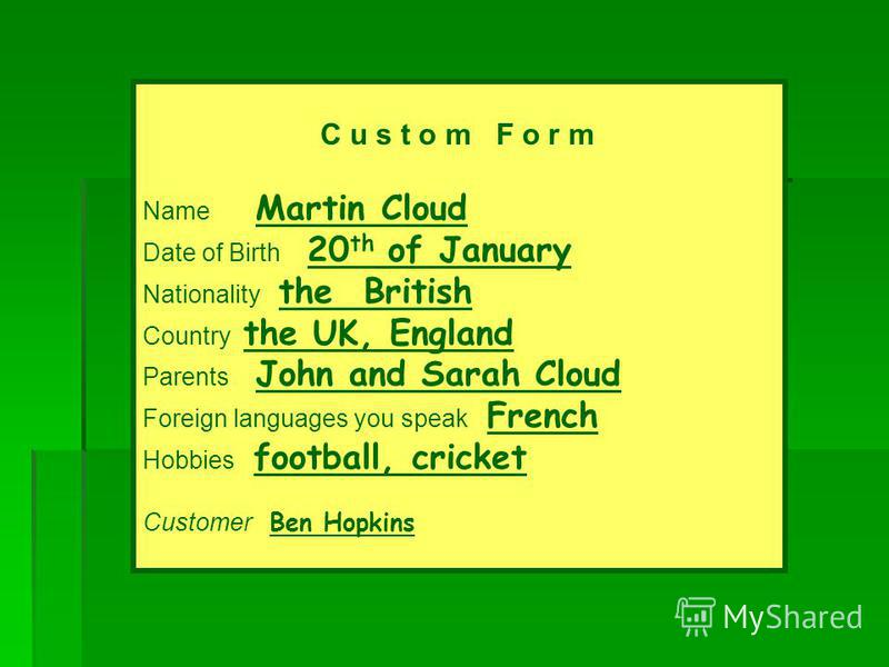 C u s t o m F o r m Name Martin Cloud Date of Birth 20 th of January Nationality the British Country the UK, England Parents John and Sarah Cloud Foreign languages you speak French Hobbies football, cricket Customer Ben Hopkins