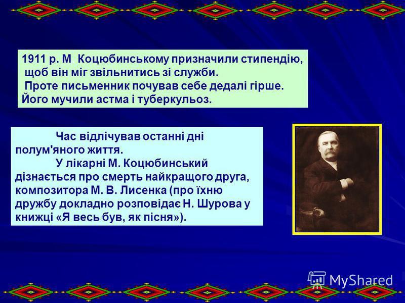 1911 р. М. Коцюбинському призначили стипендію, щоб він міг звільнитись зі служби. Проте письменник почував себе дедалі гірше. Його мучили астма і туберкульоз. Час відлічував останні дні полум'яного життя. У лікарні М. Коцюбинський дізнається про смер